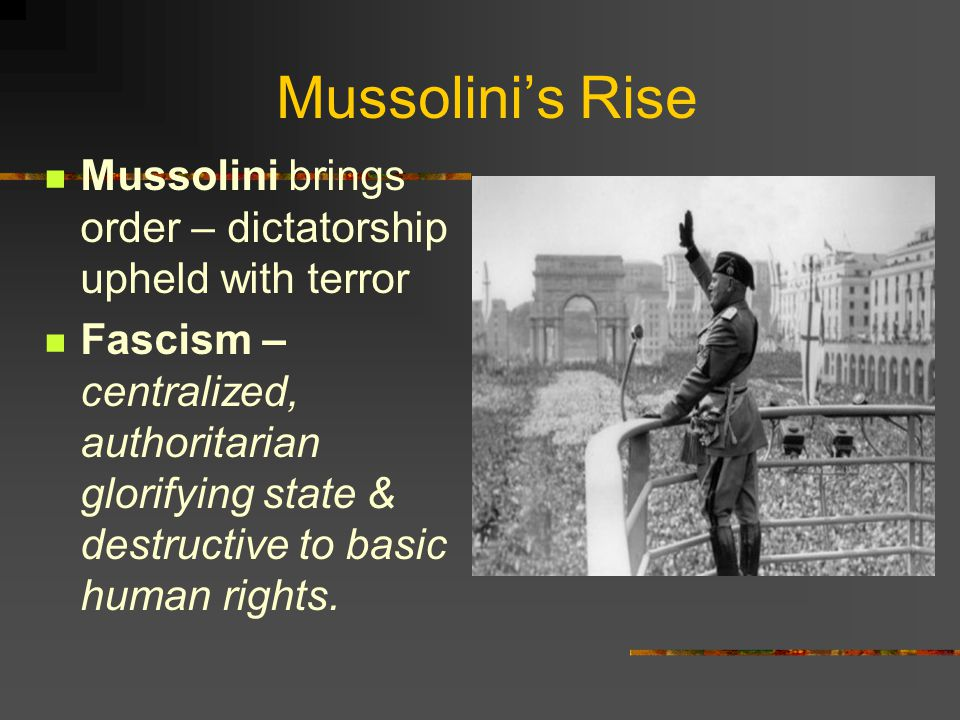 Mussolini's Rise Mussolini brings order – dictatorship upheld with terror Fascism – centralized, authoritarian glorifying state & destructive to basic