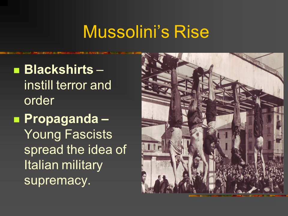 Mussolini's Rise Blackshirts – instill terror and order Propaganda – Young Fascists spread the idea of Italian military supremacy.