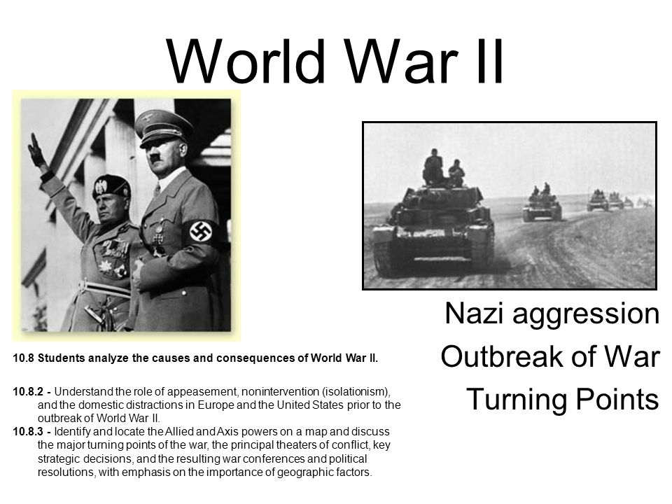 World War II Nazi aggression Outbreak of War Turning Points 10.8 Students analyze the causes and consequences of World War II. 10.8.2 - Understand the