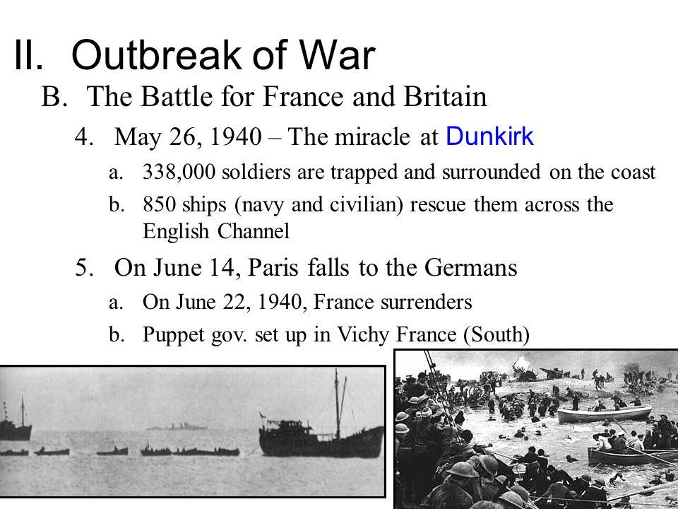 II. Outbreak of War B.The Battle for France and Britain 4.May 26, 1940 – The miracle at Dunkirk a.338,000 soldiers are trapped and surrounded on the c