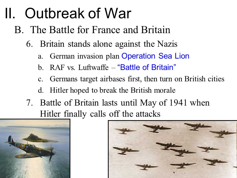 II. Outbreak of War B.The Battle for France and Britain 6.Britain stands alone against the Nazis a.German invasion plan Operation Sea Lion b.RAF vs. L