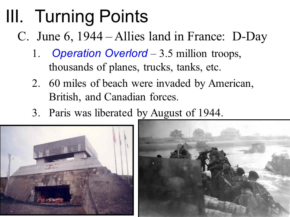 III. Turning Points C.June 6, 1944 – Allies land in France: D-Day 1. Operation Overlord – 3.5 million troops, thousands of planes, trucks, tanks, etc.