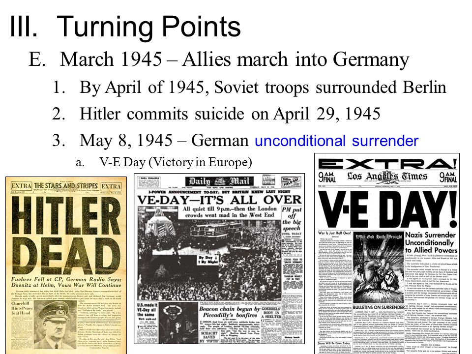 III. Turning Points E.March 1945 – Allies march into Germany 1.By April of 1945, Soviet troops surrounded Berlin 2.Hitler commits suicide on April 29,