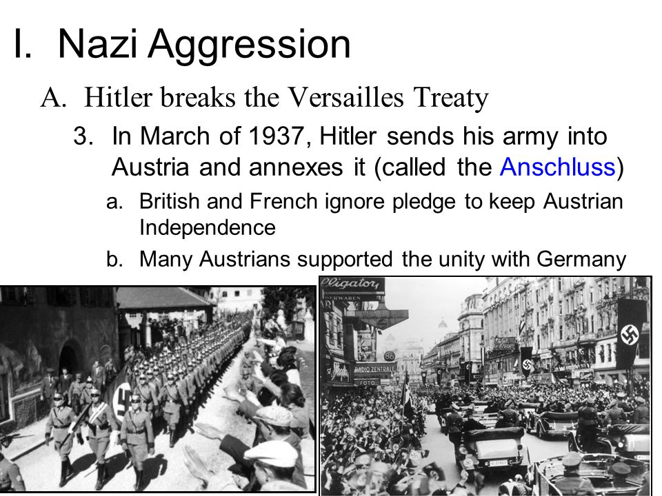 A.Hitler breaks the Versailles Treaty 3.In March of 1937, Hitler sends his army into Austria and annexes it (called the Anschluss) a.British and French ignore pledge to keep Austrian Independence b.Many Austrians supported the unity with Germany I.