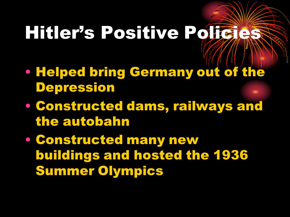 Hitler's Positive Policies Helped bring Germany out of the Depression Constructed dams, railways and the autobahn Constructed many new buildings and h