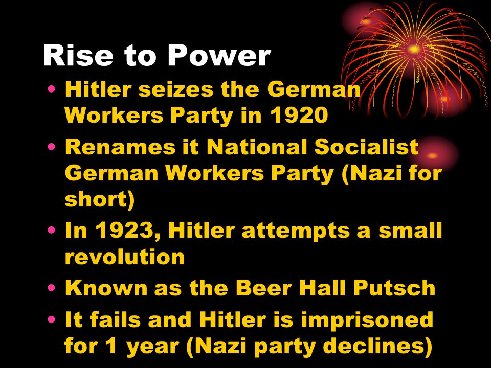 Rise to Power Hitler seizes the German Workers Party in 1920 Renames it National Socialist German Workers Party (Nazi for short) In 1923, Hitler attempts a small revolution Known as the Beer Hall Putsch It fails and Hitler is imprisoned for 1 year (Nazi party declines)