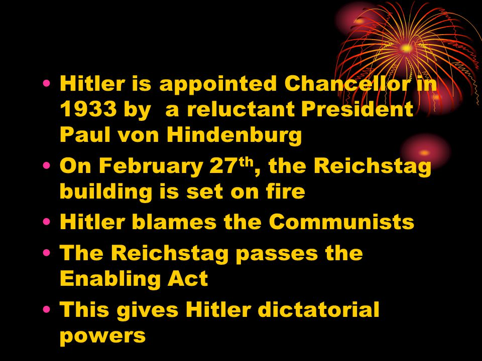 Hitler is appointed Chancellor in 1933 by a reluctant President Paul von Hindenburg On February 27 th, the Reichstag building is set on fire Hitler bl