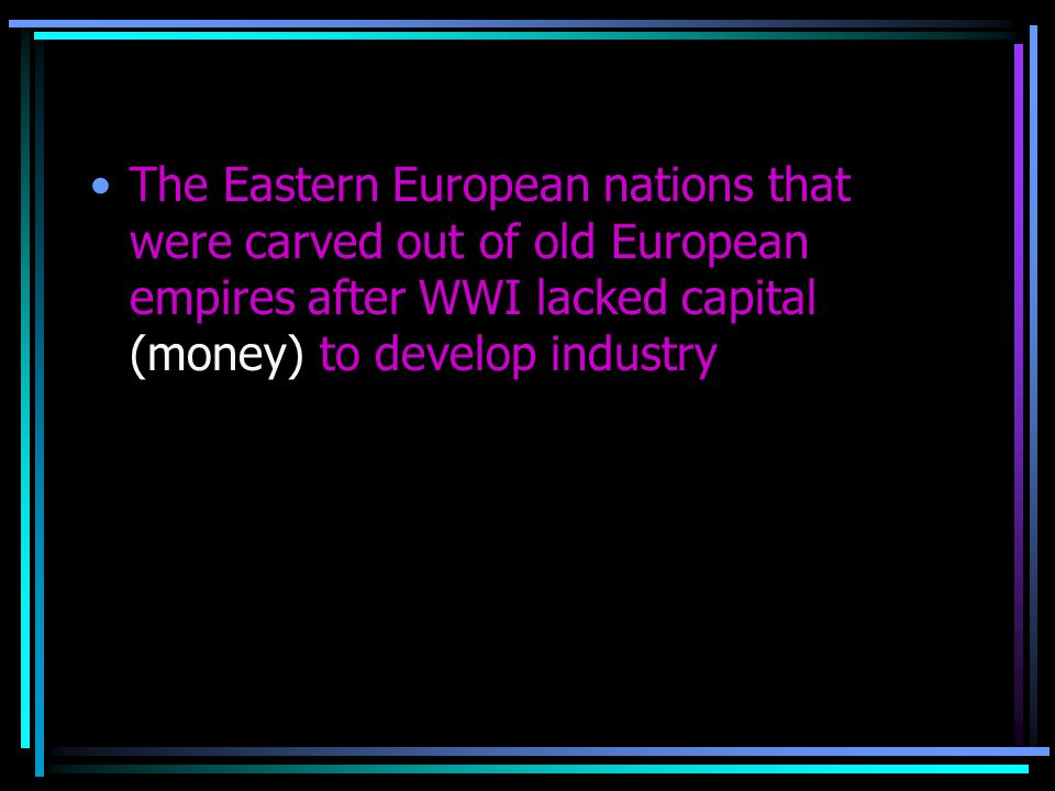 The Eastern European nations that were carved out of old European empires after WWI lacked capital (money) to develop industry