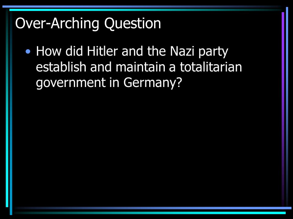 Over-Arching Question How did Hitler and the Nazi party establish and maintain a totalitarian government in Germany?