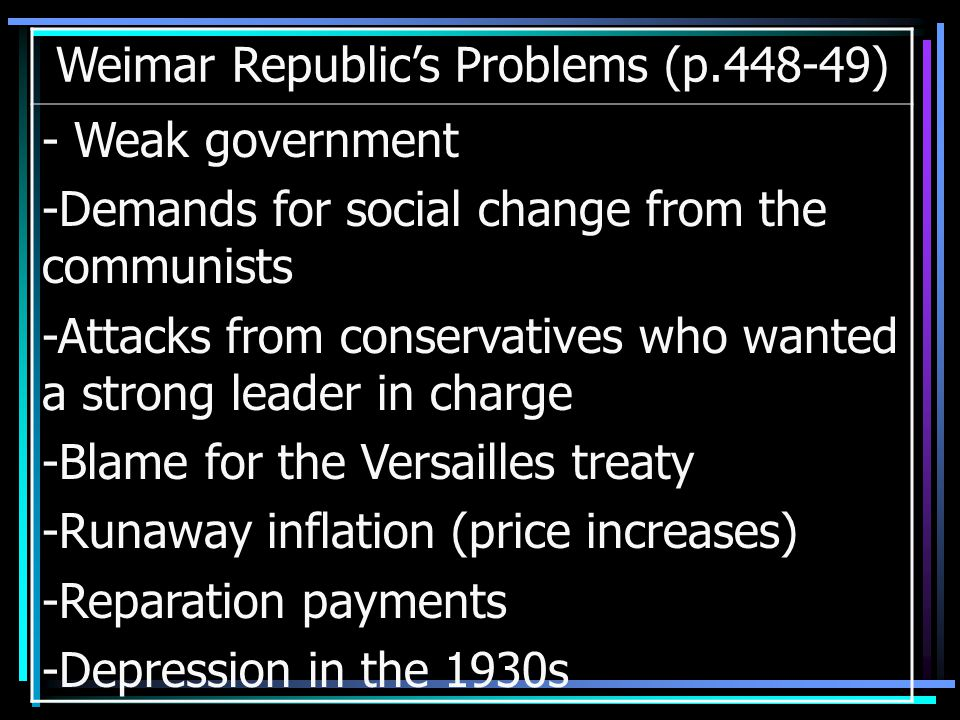 Weimar Republic's Problems (p.448-49) - Weak government -Demands for social change from the communists -Attacks from conservatives who wanted a strong leader in charge -Blame for the Versailles treaty -Runaway inflation (price increases) -Reparation payments -Depression in the 1930s