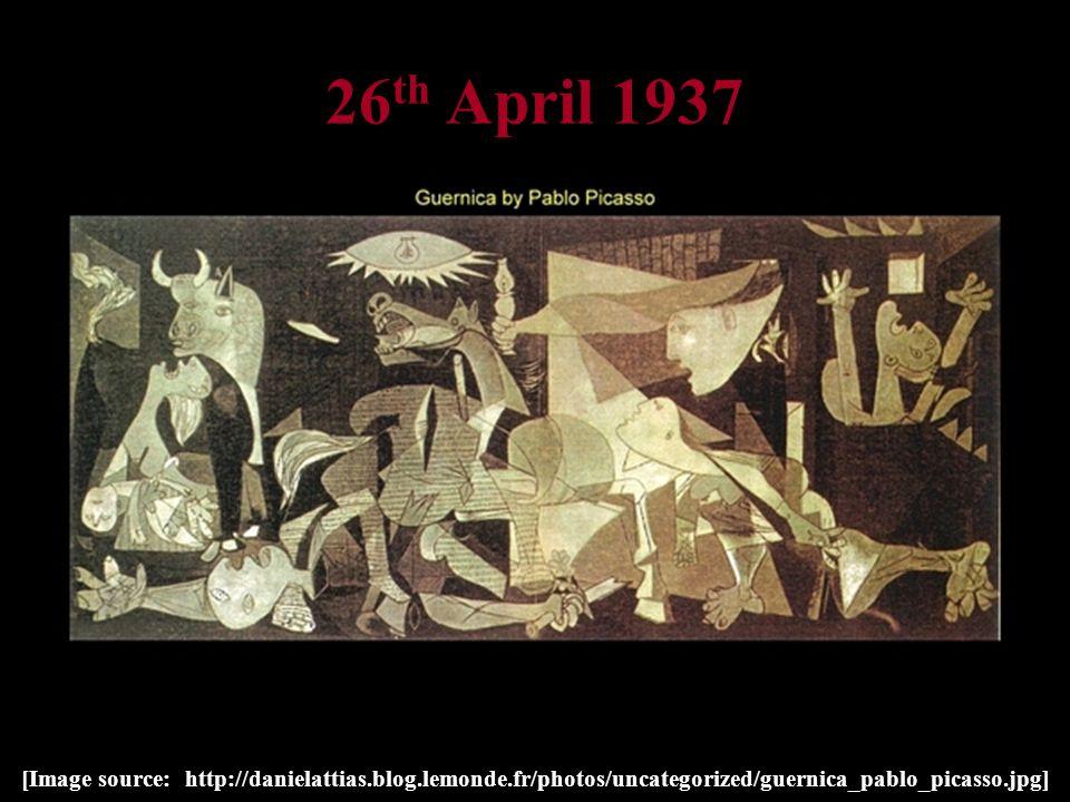 26 th April 1937 [Image source: http://danielattias.blog.lemonde.fr/photos/uncategorized/guernica_pablo_picasso.jpg]