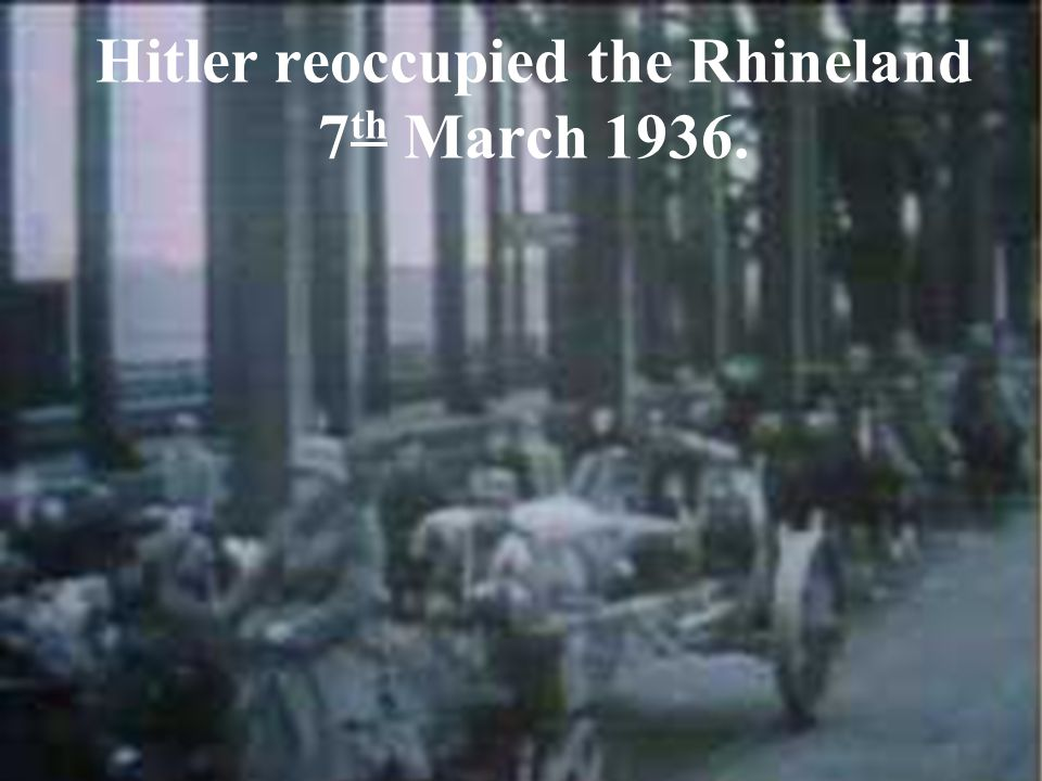 Hitler reoccupied the Rhineland 7 th March 1936.