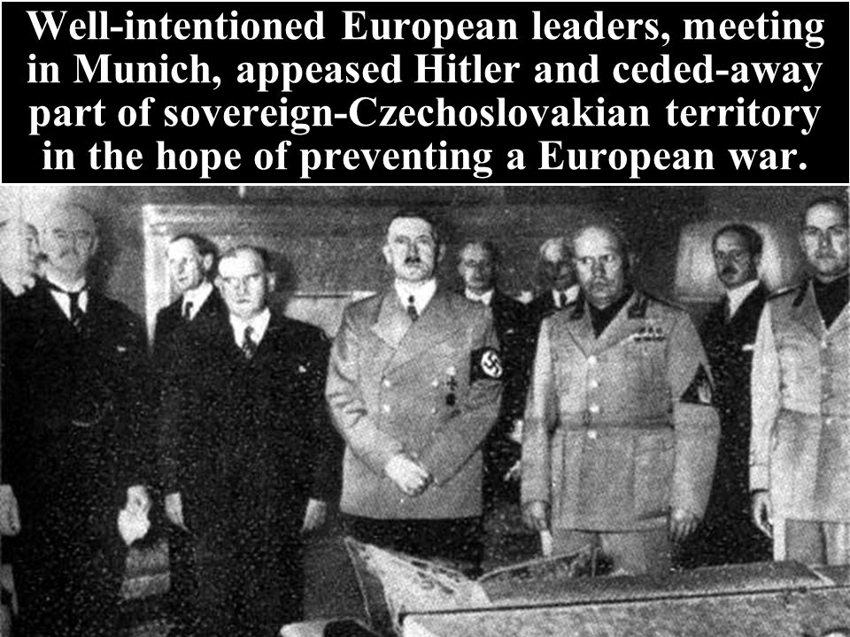 Well-intentioned European leaders, meeting in Munich, appeased Hitler and ceded-away part of sovereign-Czechoslovakian territory in the hope of preventing a European war.