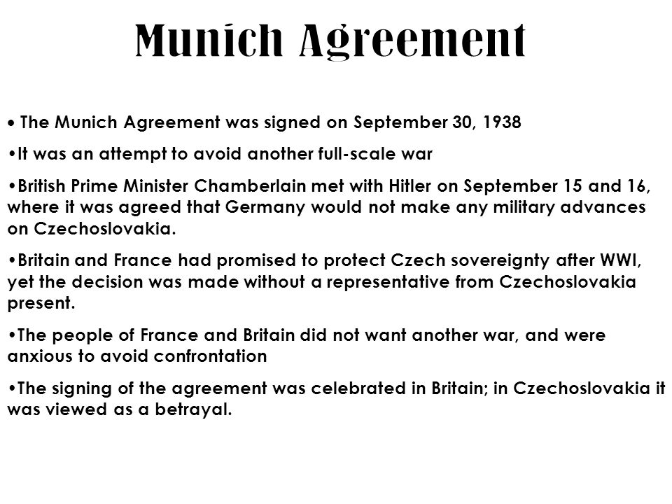 a)Self-determination and the Sudetenland Issue 3 million German speaking people Wanted the right to self-determination b)The Munich Agreement (1938) Chamberlain (Britain) Deladier (France) Mussolini (Italy) Hitler (Germany) c)March, 1939 Hitler takes all of Czech.
