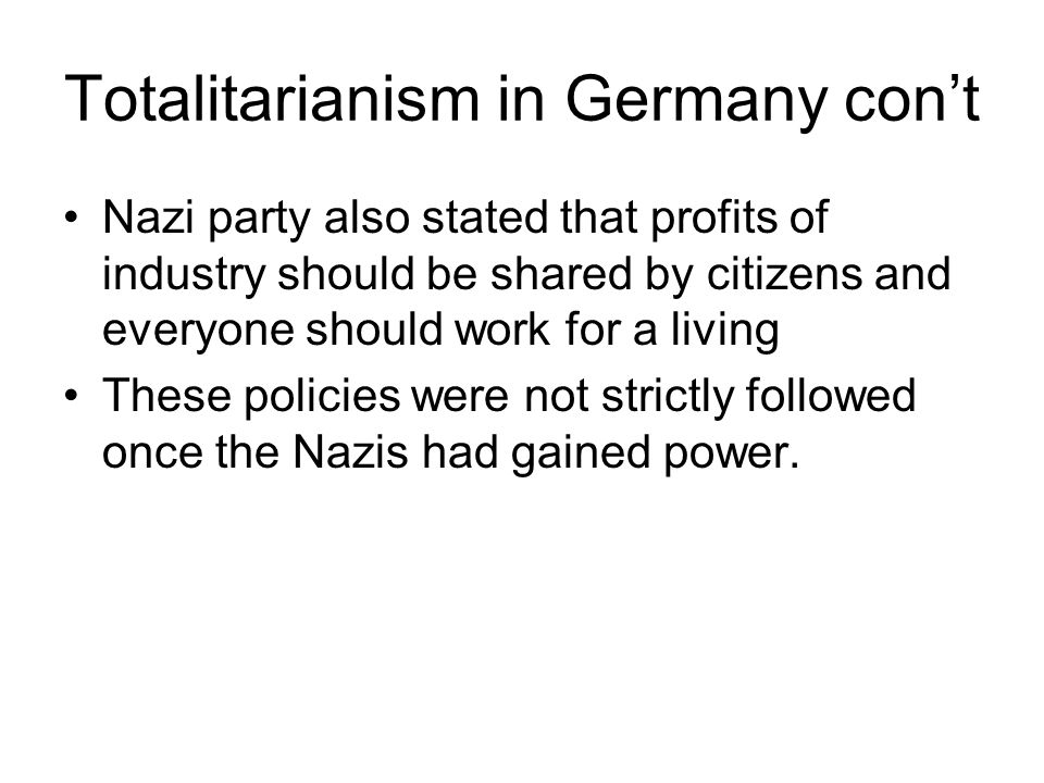 Totalitarianism in Germany con't Nazi party also stated that profits of industry should be shared by citizens and everyone should work for a living These policies were not strictly followed once the Nazis had gained power.