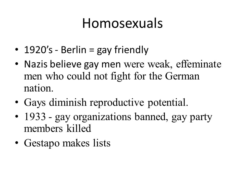 1920's - Berlin = gay friendly Nazis believe gay men were weak, effeminate men who could not fight for the German nation.