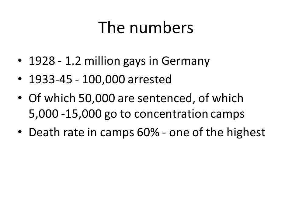 1928 - 1.2 million gays in Germany 1933-45 - 100,000 arrested Of which 50,000 are sentenced, of which 5,000 -15,000 go to concentration camps Death rate in camps 60% - one of the highest The numbers