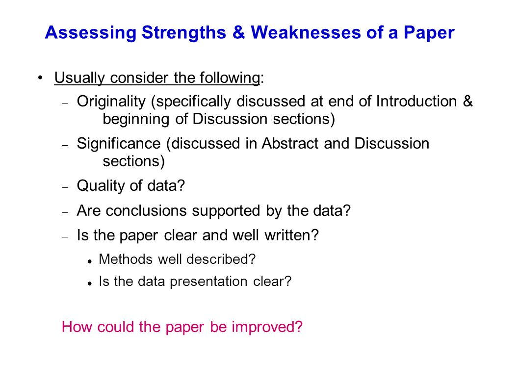 Assessing Strengths & Weaknesses of a Paper Usually consider the following:  Originality (specifically discussed at end of Introduction & beginning o