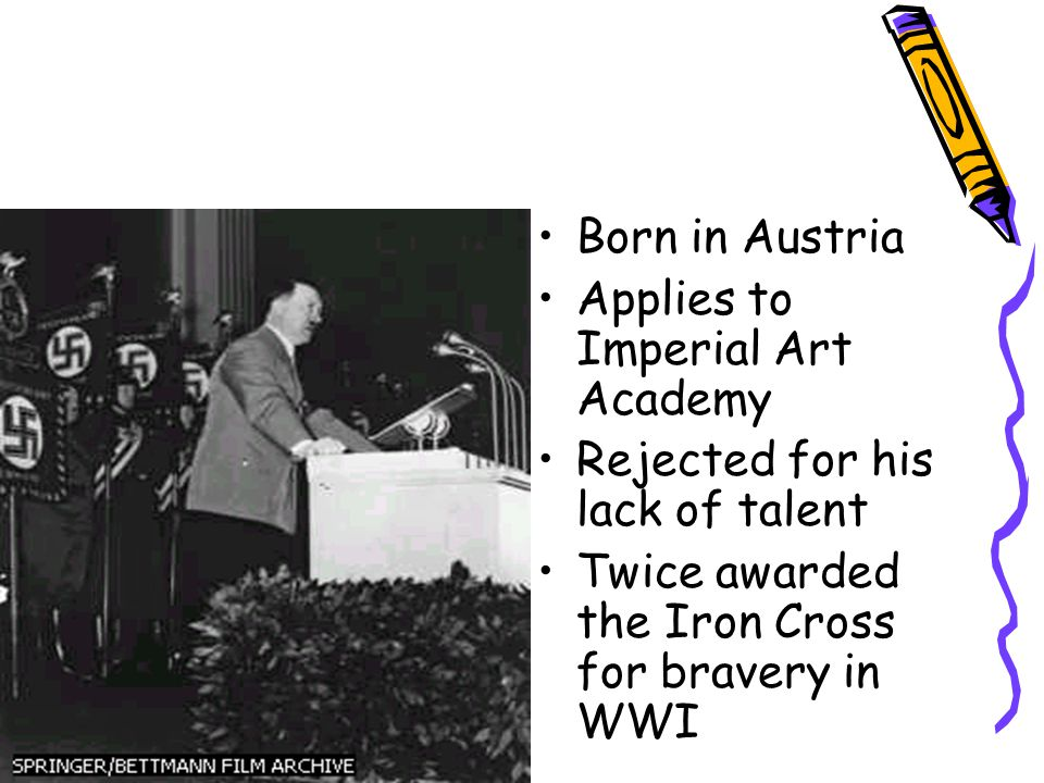Born in Austria Applies to Imperial Art Academy Rejected for his lack of talent Twice awarded the Iron Cross for bravery in WWI