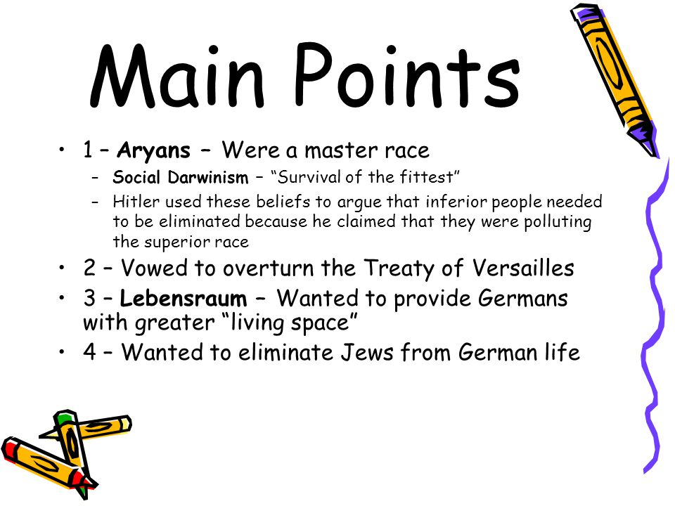 "Main Points 1 – Aryans – Were a master race –Social Darwinism – ""Survival of the fittest"" –Hitler used these beliefs to argue that inferior people nee"