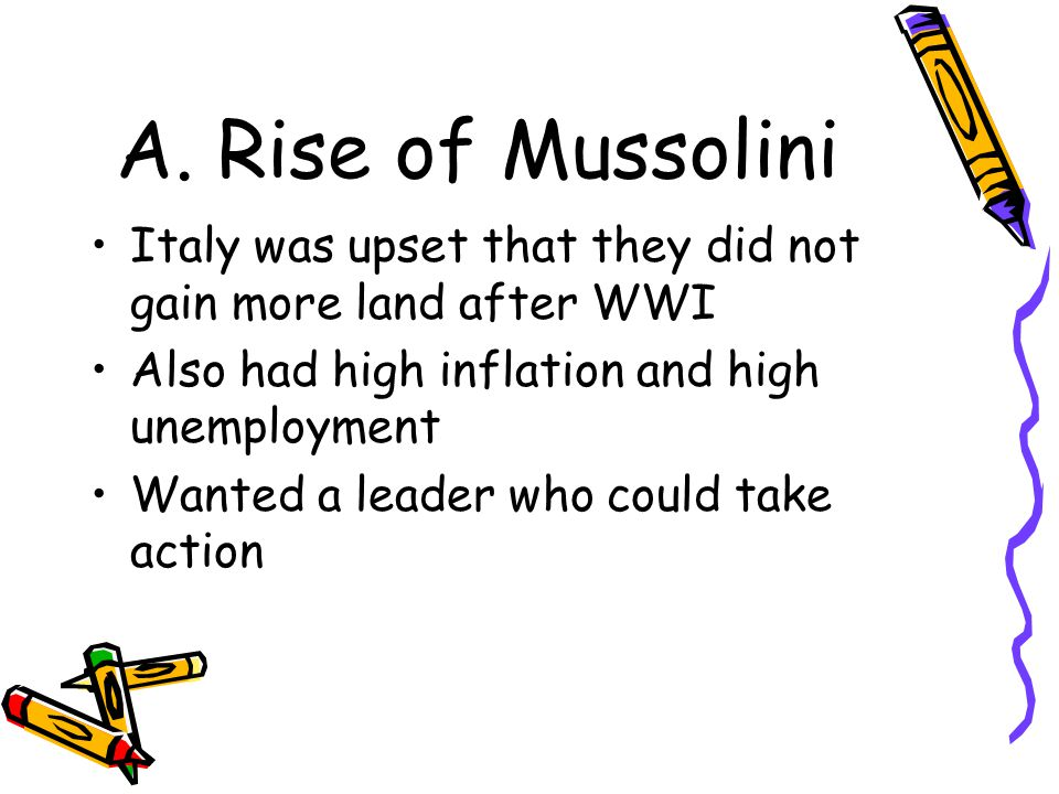 A. Rise of Mussolini Italy was upset that they did not gain more land after WWI Also had high inflation and high unemployment Wanted a leader who coul