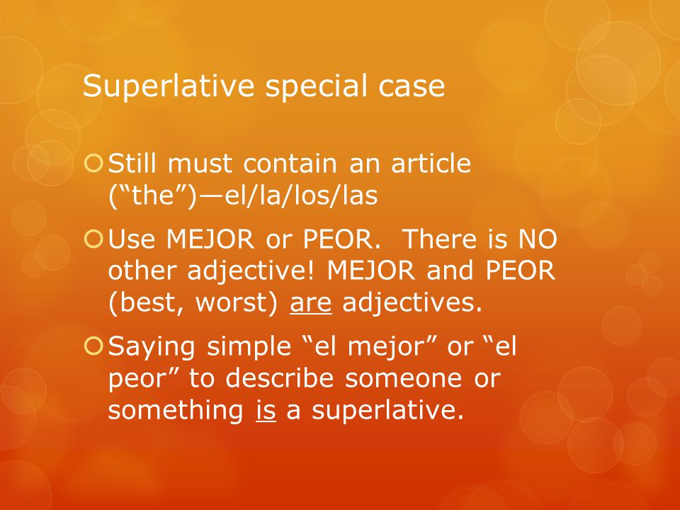 "Superlative special case  Still must contain an article (""the"")—el/la/los/las  Use MEJOR or PEOR. There is NO other adjective! MEJOR and PEOR (best,"
