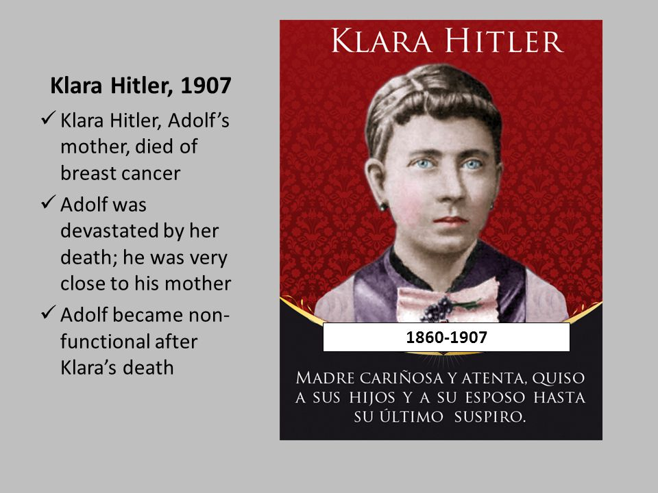 Klara Hitler, 1907 Klara Hitler, Adolf's mother, died of breast cancer Adolf was devastated by her death; he was very close to his mother Adolf became non- functional after Klara's death 1860-1907