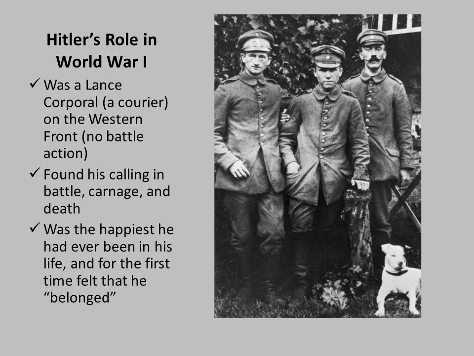Hitler's Role in World War I Was a Lance Corporal (a courier) on the Western Front (no battle action) Found his calling in battle, carnage, and death Was the happiest he had ever been in his life, and for the first time felt that he belonged