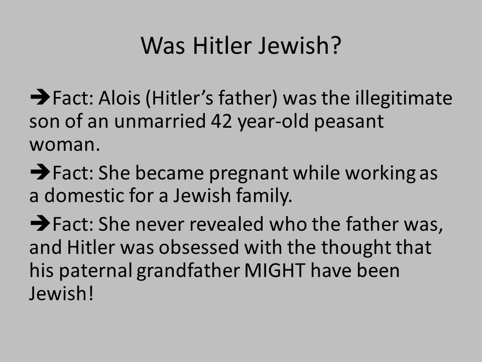 Was Hitler Jewish?  Fact: Alois (Hitler's father) was the illegitimate son of an unmarried 42 year-old peasant woman.  Fact: She became pregnant whi