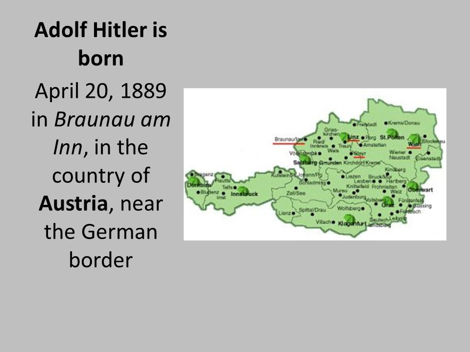 Adolf Hitler is born April 20, 1889 in Braunau am Inn, in the country of Austria, near the German border