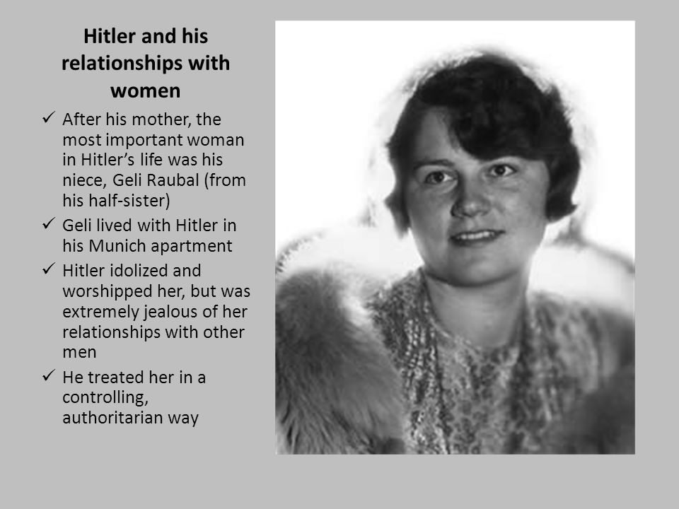 Hitler and his relationships with women After his mother, the most important woman in Hitler's life was his niece, Geli Raubal (from his half-sister) Geli lived with Hitler in his Munich apartment Hitler idolized and worshipped her, but was extremely jealous of her relationships with other men He treated her in a controlling, authoritarian way