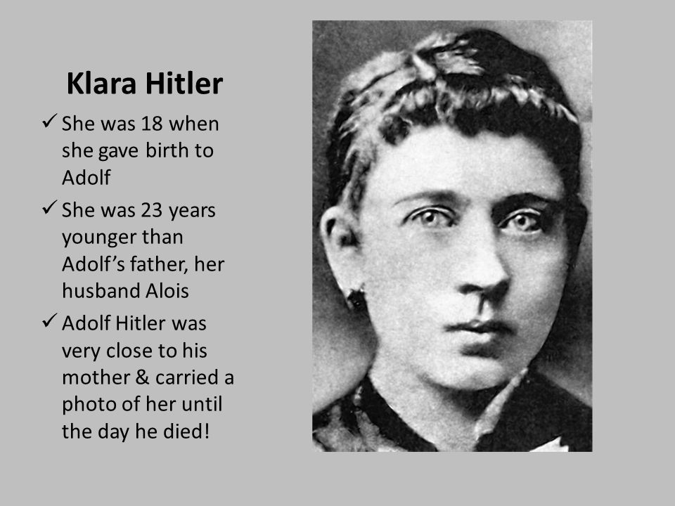 Klara Hitler She was 18 when she gave birth to Adolf She was 23 years younger than Adolf's father, her husband Alois Adolf Hitler was very close to his mother & carried a photo of her until the day he died!