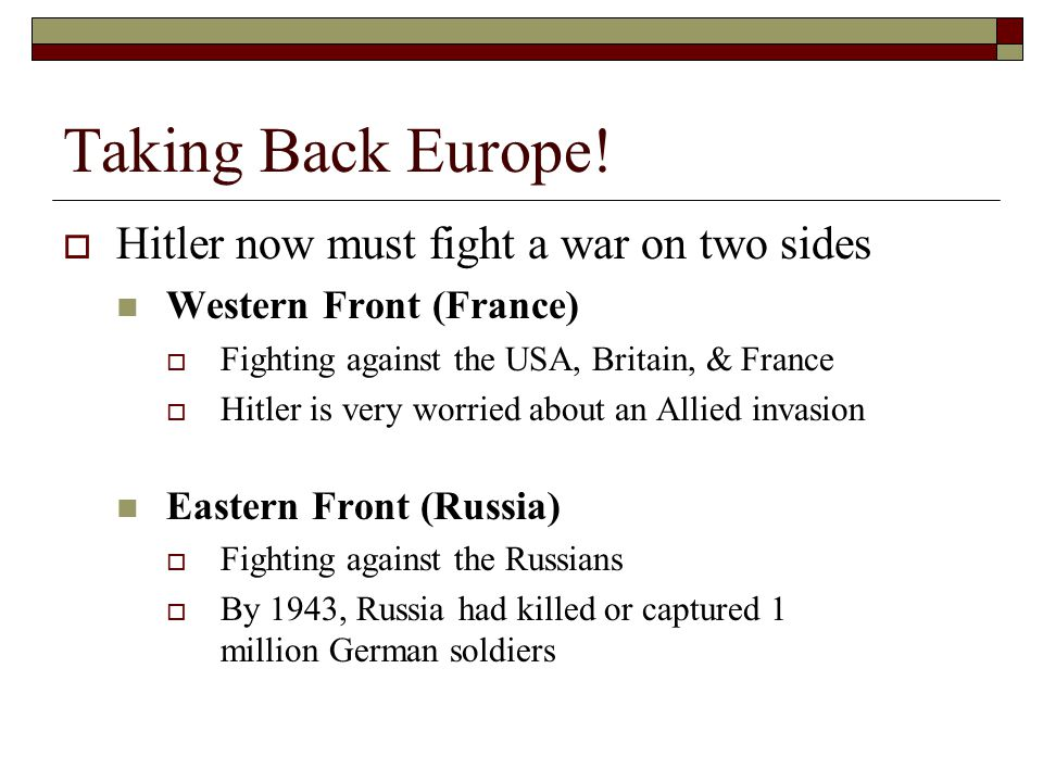Taking Back Europe!  Hitler now must fight a war on two sides Western Front (France)  Fighting against the USA, Britain, & France  Hitler is very w