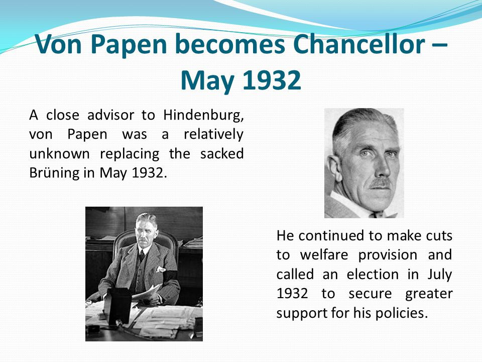 Von Papen becomes Chancellor – May 1932 A close advisor to Hindenburg, von Papen was a relatively unknown replacing the sacked Brüning in May 1932. He
