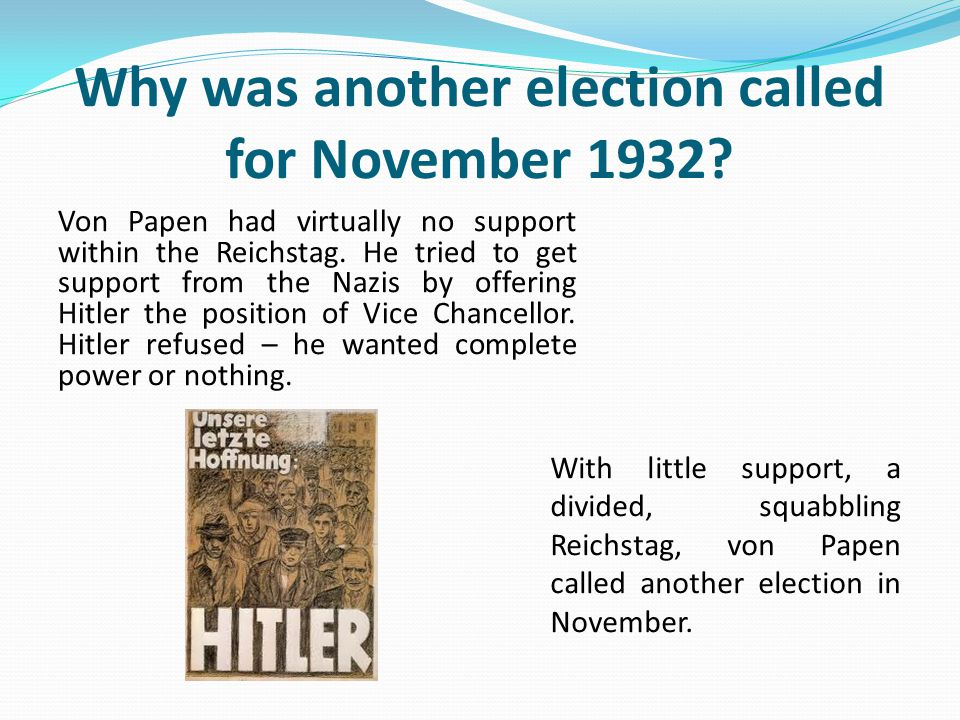 Why was another election called for November 1932? Von Papen had virtually no support within the Reichstag. He tried to get support from the Nazis by