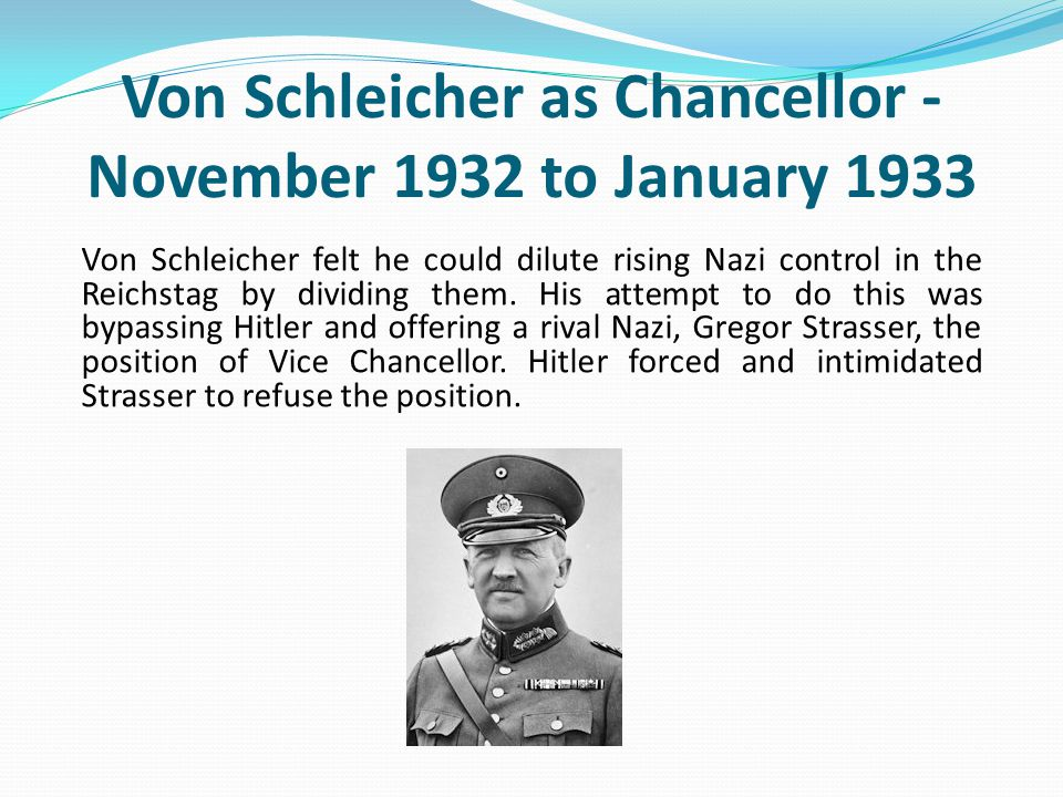 Von Schleicher as Chancellor - November 1932 to January 1933 Von Schleicher felt he could dilute rising Nazi control in the Reichstag by dividing them