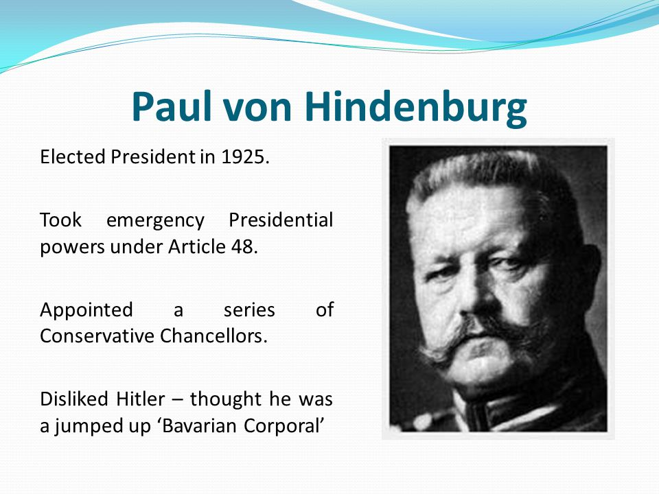 Paul von Hindenburg Elected President in 1925. Took emergency Presidential powers under Article 48. Appointed a series of Conservative Chancellors. Di