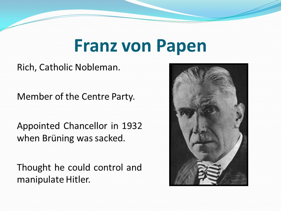 Franz von Papen Rich, Catholic Nobleman. Member of the Centre Party. Appointed Chancellor in 1932 when Brüning was sacked. Thought he could control an