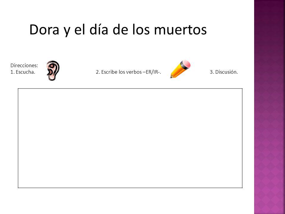 Dora y el día de los muertos Direcciones: 1. Escucha.2. Escribe los verbos –ER/IR-.3. Discusión.
