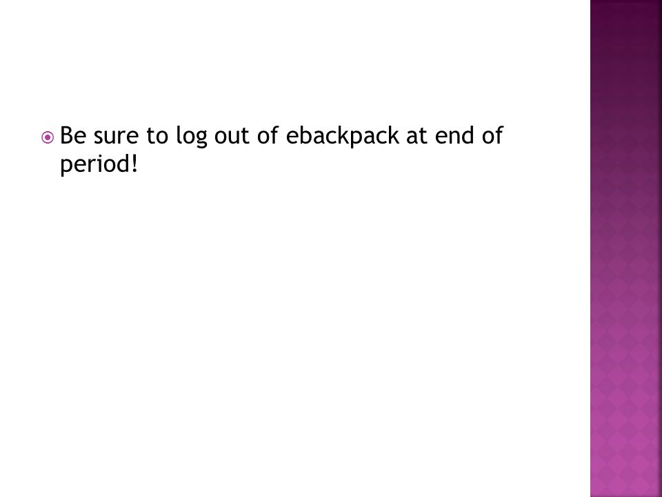  Be sure to log out of ebackpack at end of period!