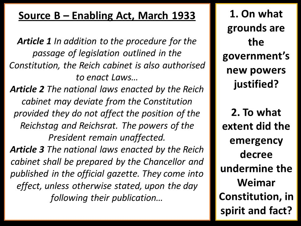 Source B – Enabling Act, March 1933 Article 1 In addition to the procedure for the passage of legislation outlined in the Constitution, the Reich cabi