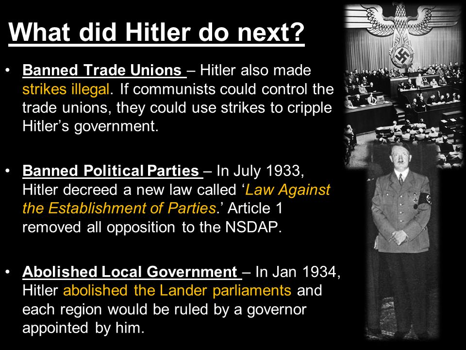 Banned Trade Unions – Hitler also made strikes illegal. If communists could control the trade unions, they could use strikes to cripple Hitler's gover