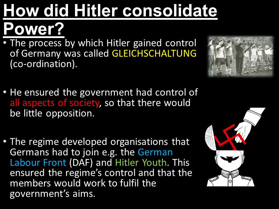How did Hitler consolidate Power? The process by which Hitler gained control of Germany was called GLEICHSCHALTUNG (co-ordination). He ensured the gov