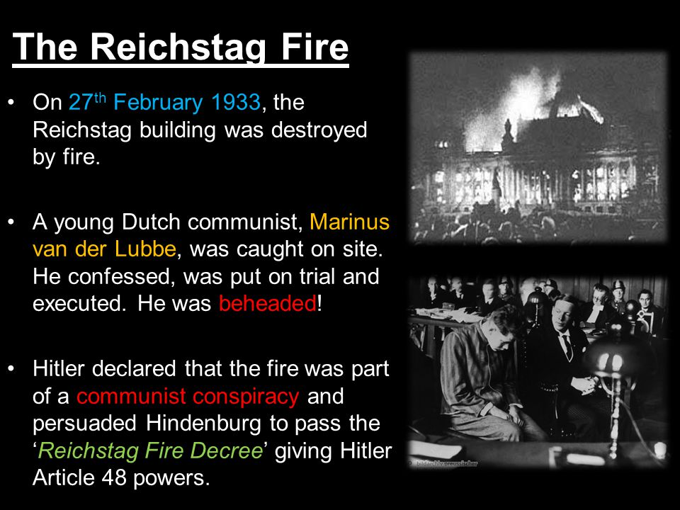 On 27 th February 1933, the Reichstag building was destroyed by fire. A young Dutch communist, Marinus van der Lubbe, was caught on site. He confessed
