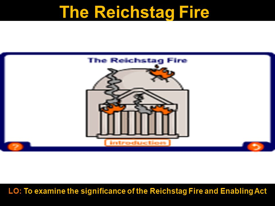 The Reichstag Fire LO: To examine the significance of the Reichstag Fire and Enabling Act