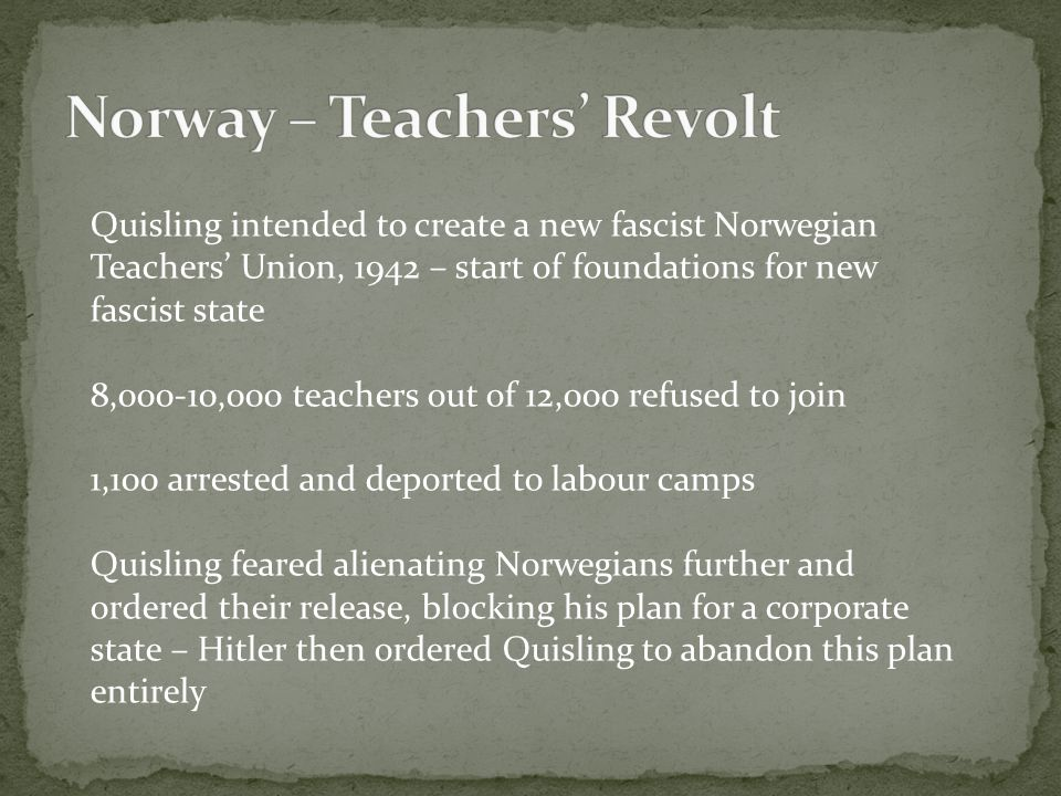Quisling intended to create a new fascist Norwegian Teachers' Union, 1942 – start of foundations for new fascist state 8,000-10,000 teachers out of 12,000 refused to join 1,100 arrested and deported to labour camps Quisling feared alienating Norwegians further and ordered their release, blocking his plan for a corporate state – Hitler then ordered Quisling to abandon this plan entirely