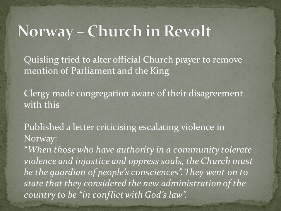 Quisling tried to alter official Church prayer to remove mention of Parliament and the King Clergy made congregation aware of their disagreement with this Published a letter criticising escalating violence in Norway: When those who have authority in a community tolerate violence and injustice and oppress souls, the Church must be the guardian of people's consciences .