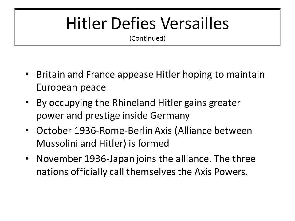 Britain and France appease Hitler hoping to maintain European peace By occupying the Rhineland Hitler gains greater power and prestige inside Germany October 1936-Rome-Berlin Axis (Alliance between Mussolini and Hitler) is formed November 1936-Japan joins the alliance.