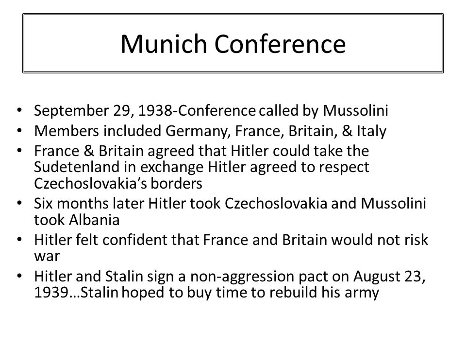 Munich Conference September 29, 1938-Conference called by Mussolini Members included Germany, France, Britain, & Italy France & Britain agreed that Hitler could take the Sudetenland in exchange Hitler agreed to respect Czechoslovakia's borders Six months later Hitler took Czechoslovakia and Mussolini took Albania Hitler felt confident that France and Britain would not risk war Hitler and Stalin sign a non-aggression pact on August 23, 1939…Stalin hoped to buy time to rebuild his army