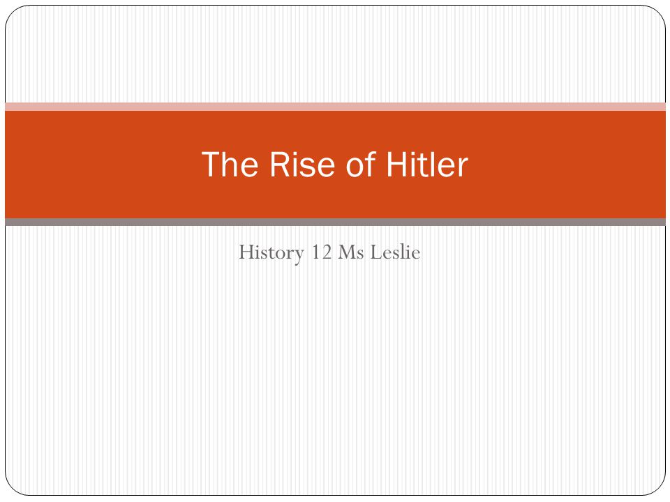 History 12 Ms Leslie The Rise of Hitler